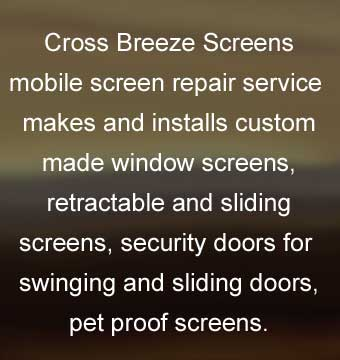 Cross Breeze Screens mobile screen repair service makes and installs custom made window screens, retractable and sliding screens, security doors for swinging and sliding doors, pet proof screens.